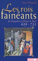 Couverture du livre « Les rois fainéants ; de Dagobert à Pépin le Bref, 629-751 » de Jean Verseuil aux éditions Criterion