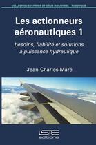 Couverture du livre « Les actionneurs aéronautiques t.1 ; besoins, fiabilité et solutions à puissance hydraulique » de Jean-Charles Mare aux éditions Iste