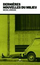 Couverture du livre « Dernières nouvelles du milieu » de Michel Ardouin aux éditions La Manufacture De Livres