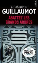 Couverture du livre « Abattez les grands arbres » de Christophe Guillaumot aux éditions Points