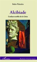 Couverture du livre « Alcibiade, l'enfant terrible de la Grèce » de Babis Plaitakis aux éditions L'harmattan