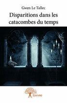 Couverture du livre « Disparitions dans les catacombes du temps » de Gwen Le Tallec aux éditions Edilivre-aparis