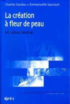 Couverture du livre « La création à fleur de peau ; art, culture, handicap » de Charles Gardou et Emmanuelle Saucourt aux éditions Eres
