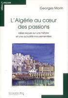 Couverture du livre « L'Algérie au coeur des passions ; idées reçues sur une histoire et une actualité mouvementées (3e édition) » de Georges Morin aux éditions Le Cavalier Bleu