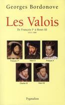 Couverture du livre « Les Valois ; de François Ier à Henri III, 1515-1589 » de Georges Bordonove aux éditions Pygmalion