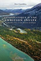 Couverture du livre « Géopolitique d'une ambition inuite ; le Québec face à son destin nordique » de Eric Canobbio aux éditions Septentrion