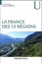Couverture du livre « La France des 13 régions » de Collectif et Laurent Carroue aux éditions Armand Colin