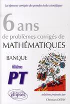 Couverture du livre « 6 ans de problèmes corrigés de mathématiques; banque PT » de Detry aux éditions Ellipses Marketing