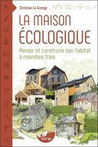Couverture du livre « La maison écologique ; penser et construire son habitat à moindres frais » de Christian La Grange aux éditions De Terran