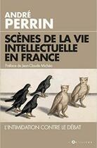 Couverture du livre « Scènes de la vie intellectuelle en France » de Andre Perrin aux éditions L'artilleur