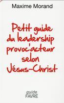 Couverture du livre « Petit guide du leadership provoc'acteur selon Jésus-Christ » de Maxime Morand aux éditions Favre