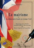 Couverture du livre « Le mairisme ou la démocratie locale en trompe-l'oeil » de Jean Jouandet aux éditions Auteurs D'aujourd'hui
