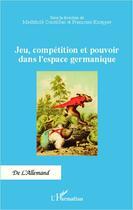 Couverture du livre « Jeu, compétition et pouvoir dans l'espace germanique » de Mechthild Cousillac et Francoise Knopper aux éditions Editions L'harmattan