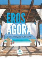 Couverture du livre « Eros Agora » de Jean-Francois Rousseau aux éditions Le Lys Bleu