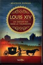 Couverture du livre « Louis XIV ; un enfant-roi dans la tourmente » de Beatrice Egemar aux éditions Scrineo