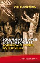 Couverture du livre « Soeur Jeanne des Anges, sainte ou sorcière ? possession et hystérie sous Richelieu » de Michel Carmona aux éditions Andre Versaille