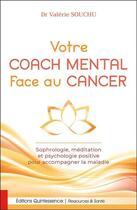 Couverture du livre « Votre coach mental face au cancer ; sophrologie, méditation et psychologie positive pour accompagner la maladie » de Valerie Souchu aux éditions Quintessence