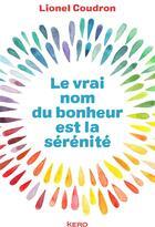 Couverture du livre « Le vrai nom du bonheur est la sérénité » de Lionel Coudron aux éditions Kero