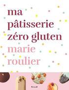 Couverture du livre « Ma pâtisserie zéro gluten » de Marie Roulier aux éditions Grund