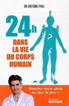 Couverture du livre « 24 heures dans la vie du corps humain ; boostez votre santé au jour le jour ! » de Antoine Piau aux éditions Rocher