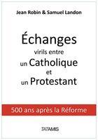 Couverture du livre « Échanges virils entre un catholique et un protestant ; 500 ans après la Réforme » de Jean Robin et Samuel Landon aux éditions Tatamis