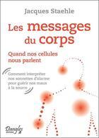 Couverture du livre « Les messages du corps ; quand nos cellules nous parlent » de Jacques Staehle aux éditions Dangles