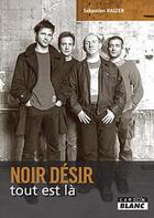 Couverture du livre « Noir Désir ; tout est là » de Sebastien Raizer aux éditions Camion Blanc