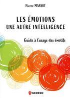 Couverture du livre « Les émotions : une autre intelligence ; guide à l'usage des émotifs » de Pierre Massot aux éditions Gereso