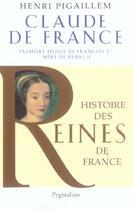 Couverture du livre « Claude de France ; première epouse de François 1er, mère de Henri II » de Henri Pigaillem aux éditions Pygmalion