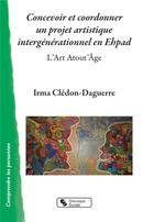 Couverture du livre « Concevoir et coordonner un projet artistique intergénérationnel en Ehpad ; l'art atout'âge » de Irma Cledon-Daguerre aux éditions Chronique Sociale