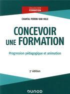 Couverture du livre « Concevoir une formation ; progression pédagogique et animation (3e édition) » de Chantal Perrin-Van Hille aux éditions Dunod