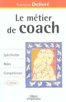 Couverture du livre « Le metier de coach - specificites, roles, competences (2e édition) » de Francois Delivre aux éditions Organisation