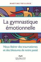 Couverture du livre « La gymnastique émotionnelle ; se libérer des traumatismes et des blessures de notre passé » de Martine Veilleux aux éditions Quebecor
