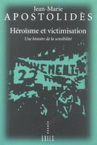 Couverture du livre « Heroisme Et Victimisation ; Une Histoire De La Sensibilite » de Jean-Marie Apostolides aux éditions Exils
