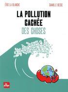 Couverture du livre « La pollution cachée des choses » de Camille Besse et Eric La Blanche aux éditions La Plage