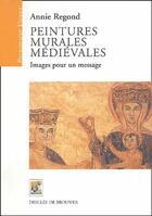Couverture du livre « Peintures murales médiévales ; images pour un message » de Annie Regond aux éditions Rempart