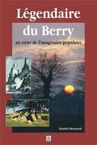 Couverture du livre « Légendaire du Berry ; au coeur de l'imaginaire populaire » de Daniel Bernard aux éditions Editions Sutton