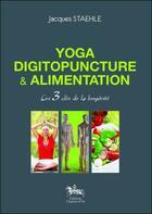 Couverture du livre « Yoga, digitopuncture et alimentation ; les 3 clés de la longévité » de Jacques Staehle aux éditions Chariot D'or