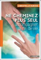 Couverture du livre « Ne cheminez plus seul ; accompagner la fin de vie » de Christelle Dubois aux éditions Lanore