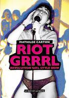 Couverture du livre « Riot grrrl ; revolution girl style now » de Carton Mathilde aux éditions Le Mot Et Le Reste