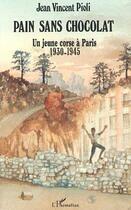 Couverture du livre « Pain sans chocolat ; un jeune corse à Paris, 1930-1945 » de Jean Vincent Pioli aux éditions L'harmattan