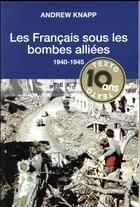Couverture du livre « Les Français sous les bombes alliées ; 1939-1945 » de Andrew Knapp aux éditions Tallandier