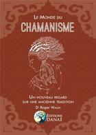 Couverture du livre « Le monde du chamanisme ; un nouveau regard sur une ancienne tradition » de Roger Walsh aux éditions Danae