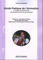 Couverture du livre « Guide pratique de l'animation ; à l'usage des personnels des établissements de gérontologie » de Catherine Steelandt aux éditions Petrarque