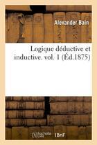 Couverture du livre « Logique deductive et inductive. vol. 1 (ed.1875) » de Alexander Bain aux éditions Hachette Bnf