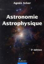 Couverture du livre « Astronomie, astrophysique (5e édition) » de Agnes Acker aux éditions Dunod