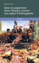 Couverture du livre « Sexe et paganisme dans l'Empire Romain : les orgies d'Héliogabale » de Benjamin Gras aux éditions Publibook