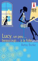 Couverture du livre « Lucy, Un Peu... Beaucoup... A La Folie » de Betsy Burke aux éditions Harlequin
