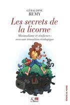 Couverture du livre « Les secrets de la licorne ; minimalisme et résilience : vers une transition écologique » de Geraldine Remy aux éditions Ker Editions