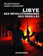 Couverture du livre « Libye ; des révolutionnaires aux rebelles » de Helene Bravin et Kamel Almarache aux éditions Erick Bonnier
